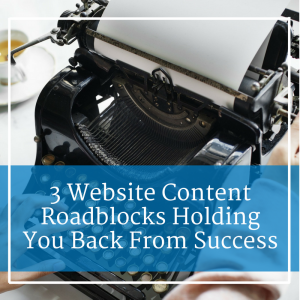 3 Website Content Roadblocks Holding You Back From Success